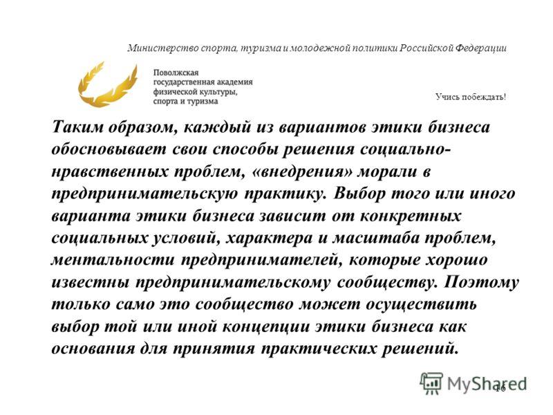 Министерство спорта, туризма и молодежной политики Российской Федерации Учись побеждать! Таким образом, каждый из вариантов этики бизнеса обосновывает свои способы решения социально- нравственных проблем, «внедрения» морали в предпринимательскую прак