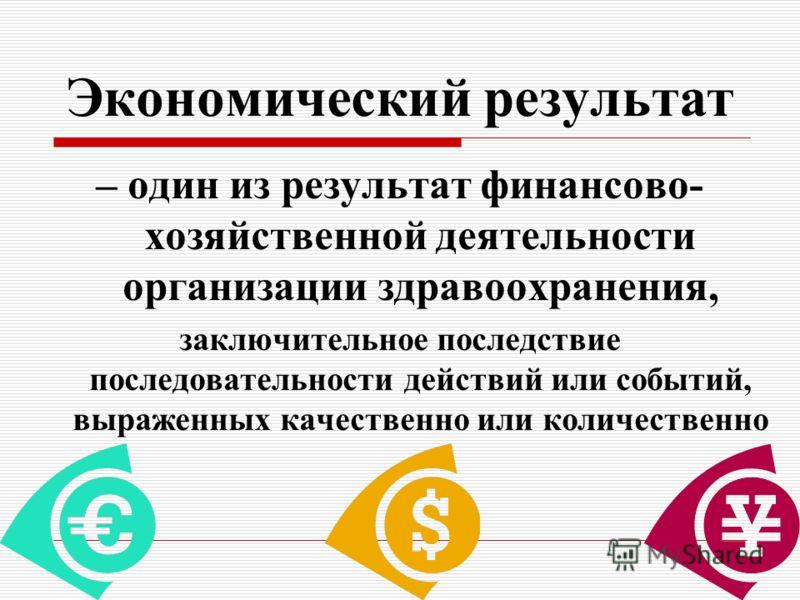 Экономический результат – один из результат финансово- хозяйственной деятельности организации здравоохранения, заключительное последствие последовательности действий или событий, выраженных качественно или количественно