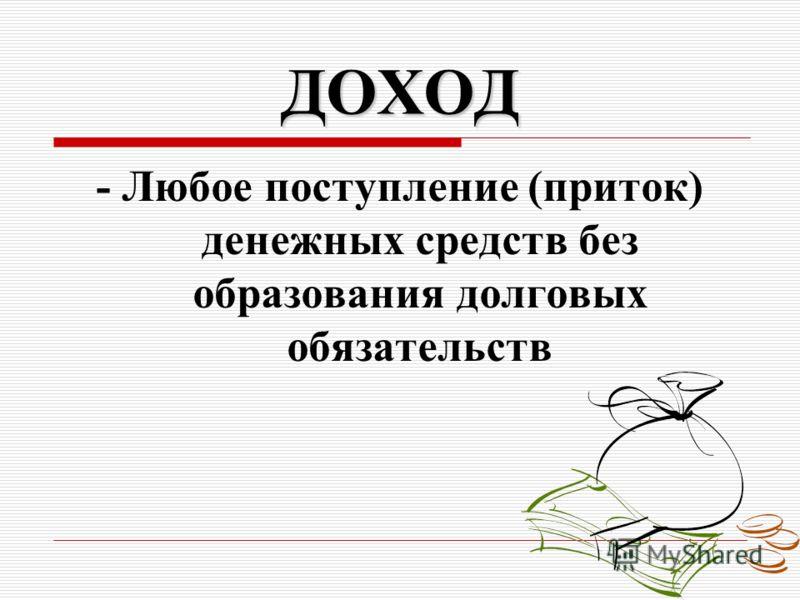 ДОХОД - Любое поступление (приток) денежных средств без образования долговых обязательств