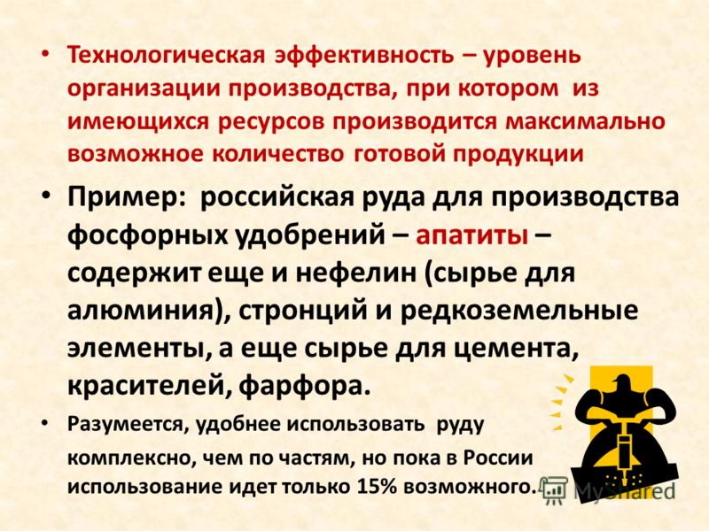 Технологическая эффективность – уровень организации производства, при котором из имеющихся ресурсов производится максимально возможное количество готовой продукции Пример: российская руда для производства фосфорных удобрений – апатиты – содержит еще