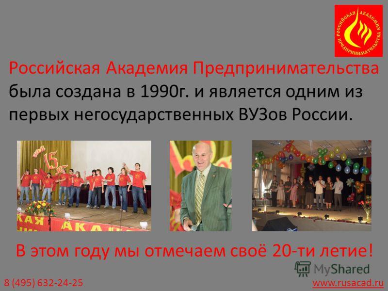 8 (495) 632-24-25www.rusacad.ru Российская Академия Предпринимательства была создана в 1990г. и является одним из первых негосударственных ВУЗов России. В этом году мы отмечаем своё 20-ти летие!