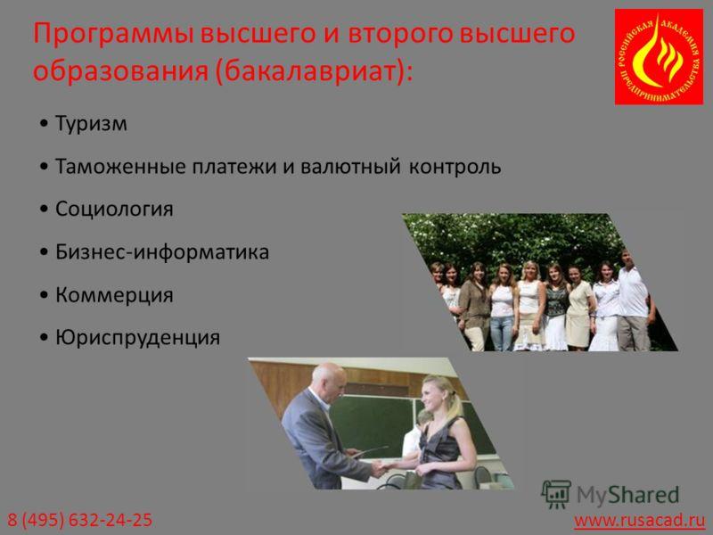 8 (495) 632-24-25www.rusacad.ru Программы высшего и второго высшего образования (бакалавриат): Туризм Таможенные платежи и валютный контроль Социология Бизнес-информатика Коммерция Юриспруденция