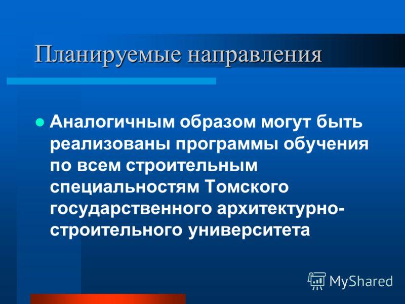 Планируемые направления Аналогичным образом могут быть реализованы программы обучения по всем строительным специальностям Томского государственного архитектурно- строительного университета