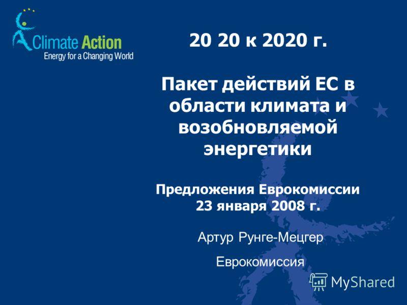 20 20 к 2020 г. Пакет действий ЕС в области климата и возобновляемой энергетики Предложения Еврокомиссии 23 января 2008 г. Артур Рунге-Мецгер Еврокомиссия