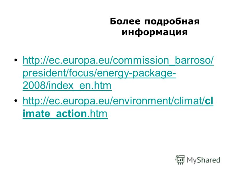 Более подробная информация http://ec.europa.eu/commission_barroso/ president/focus/energy-package- 2008/index_en.htmhttp://ec.europa.eu/commission_barroso/ president/focus/energy-package- 2008/index_en.htm http://ec.europa.eu/environment/climat/cl im