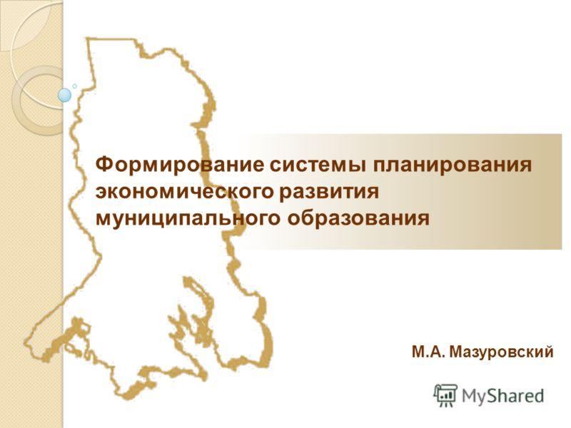 М.А. Мазуровский Формирование системы планирования экономического развития муниципального образования