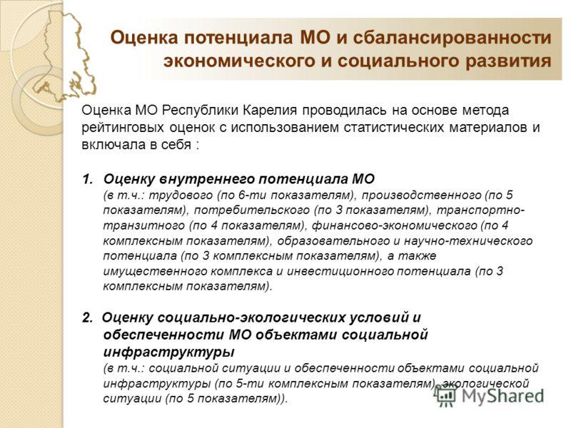 Оценка МО Республики Карелия проводилась на основе метода рейтинговых оценок с использованием статистических материалов и включала в себя : 1.Оценку внутреннего потенциала МО (в т.ч.: трудового (по 6-ти показателям), производственного (по 5 показател