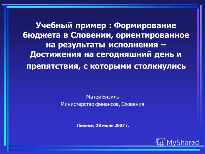 1 Учебный пример : Формирование бюджета в Словении, ориентированное на результаты исполнения – Достижения на сегодняшний день и препятствия, с которыми столкнулись Матея Бизиль Министерство финансов, Словения Тбилиси, 28 июня 2007 г.