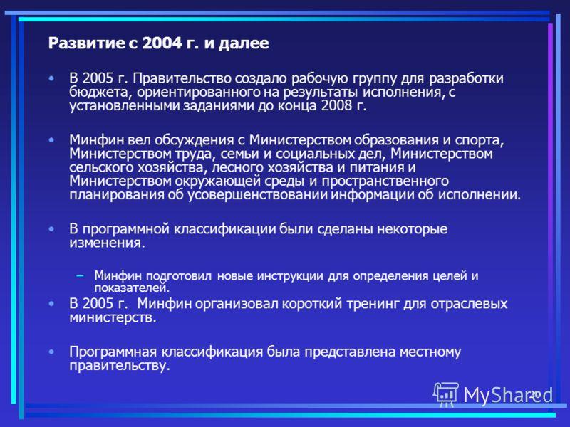 20 Развитие с 2004 г. и далее В 2005 г. Правительство создало рабочую группу для разработки бюджета, ориентированного на результаты исполнения, с установленными заданиями до конца 2008 г. Минфин вел обсуждения с Министерством образования и спорта, Ми