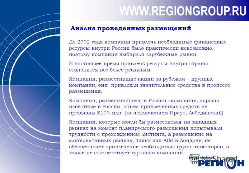 WWW.REGIONGROUP.RU Анализ проведенных размещений До 2002 года компании привлечь необходимые финансовые ресурсы внутри России было практически невозможно, поэтому компании выбирали зарубежные рынки. В настоящее время привлечь ресурсы внутри страны ста