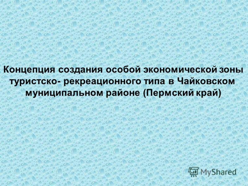 Концепция создания особой экономической зоны туристско- рекреационного типа в Чайковском муниципальном районе (Пермский край)