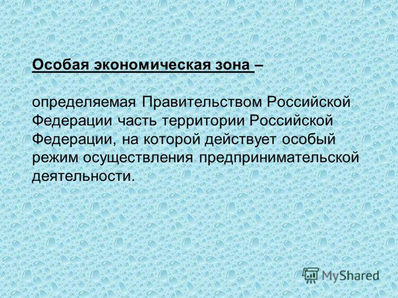 Особая экономическая зона – определяемая Правительством Российской Федерации часть территории Российской Федерации, на которой действует особый режим осуществления предпринимательской деятельности.