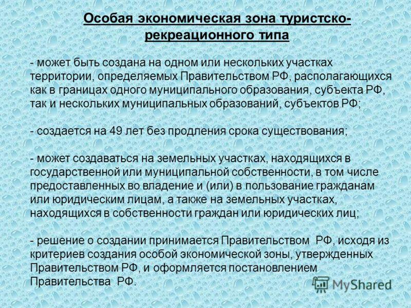 Особая экономическая зона туристско- рекреационного типа - может быть создана на одном или нескольких участках территории, определяемых Правительством РФ, располагающихся как в границах одного муниципального образования, субъекта РФ, так и нескольких