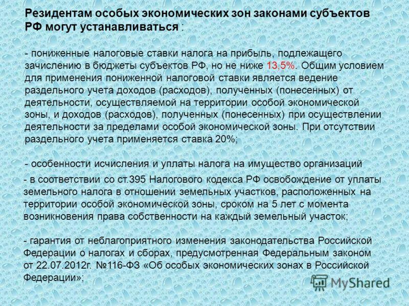 Резидентам особых экономических зон законами субъектов РФ могут устанавливаться : - пониженные налоговые ставки налога на прибыль, подлежащего зачислению в бюджеты субъектов РФ, но не ниже 13,5%. Общим условием для применения пониженной налоговой ста