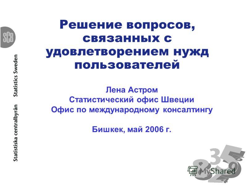 Решение вопросов, связанных с удовлетворением нужд пользователей Лена Астром Статистический офис Швеции Офис по международному консалтингу Бишкек, май 2006 г.