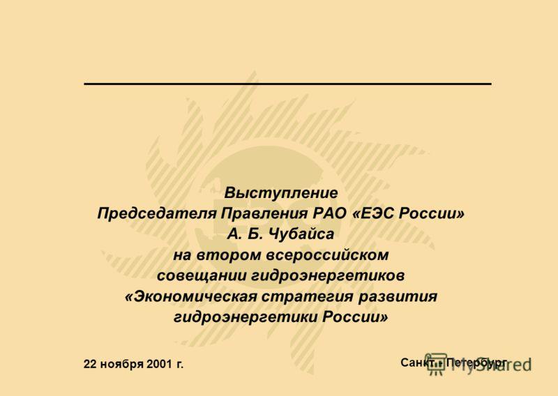 Выступление Председателя Правления РАО «ЕЭС России» А. Б. Чубайса на втором всероссийском совещании гидроэнергетиков «Экономическая стратегия развития гидроэнергетики России» 22 ноября 2001 г. Санкт - Петербург