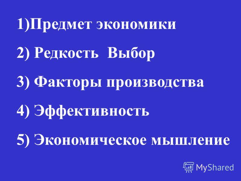 1)Предмет экономики 2) Редкость Выбор 3) Факторы производства 4) Эффективность 5) Экономическое мышление