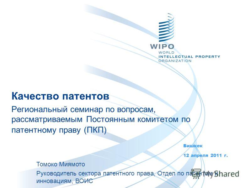 Качество патентов Региональный семинар по вопросам, рассматриваемым Постоянным комитетом по патентному праву (ПКП) Бишкек 12 апреля 2011 г. Томоко Миямото Руководитель сектора патентного права, Отдел по патентам и инновациям, ВОИС