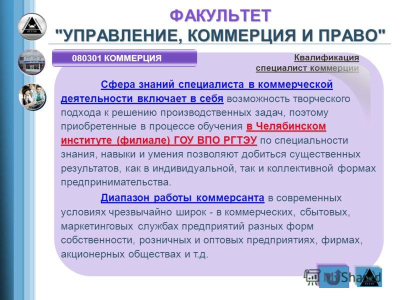 080301 КОММЕРЦИЯ в Челябинском институте (филиале) ГОУ ВПО РГТЭУ Сфера знаний специалиста в коммерческой деятельности включает в себя возможность творческого подхода к решению производственных задач, поэтому приобретенные в процессе обучения в Челяби