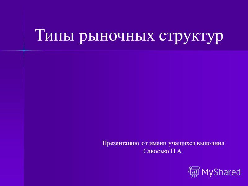Презентацию от имени учащихся выполнил Савосько П.А. Типы рыночных структур
