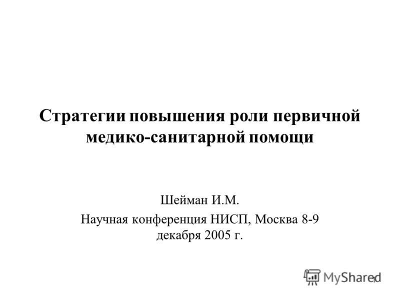 1 Стратегии повышения роли первичной медико-санитарной помощи Шейман И.М. Научная конференция НИСП, Москва 8-9 декабря 2005 г.