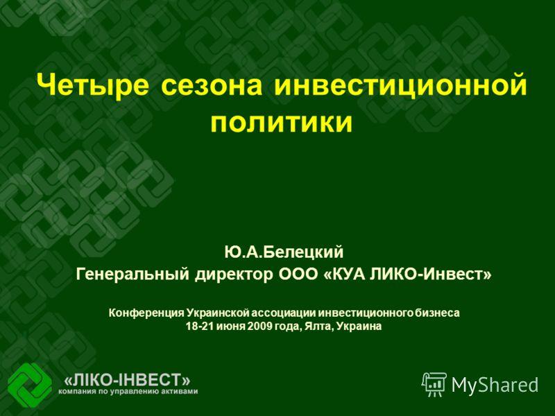 Четыре сезона инвестиционной политики Ю.А.Белецкий Генеральный директор ООО «КУА ЛИКО-Инвест» Конференция Украинской ассоциации инвестиционного бизнеса 18-21 июня 2009 года, Ялта, Украина