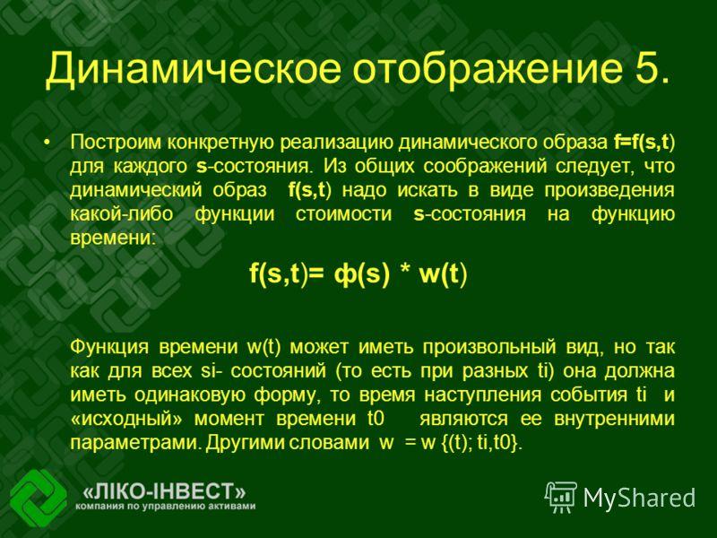 Динамическое отображение 5. Построим конкретную реализацию динамического образа f=f(s,t) для каждого s-состояния. Из общих соображений следует, что динамический образ f(s,t) надо искать в виде произведения какой-либо функции стоимости s-состояния на