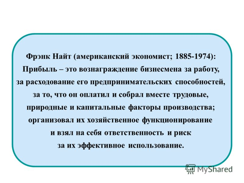 Фрэнк Найт (американский экономист; 1885-1974): Прибыль – это вознаграждение бизнесмена за работу, за расходование его предпринимательских способностей, за то, что он оплатил и собрал вместе трудовые, природные и капитальные факторы производства; орг