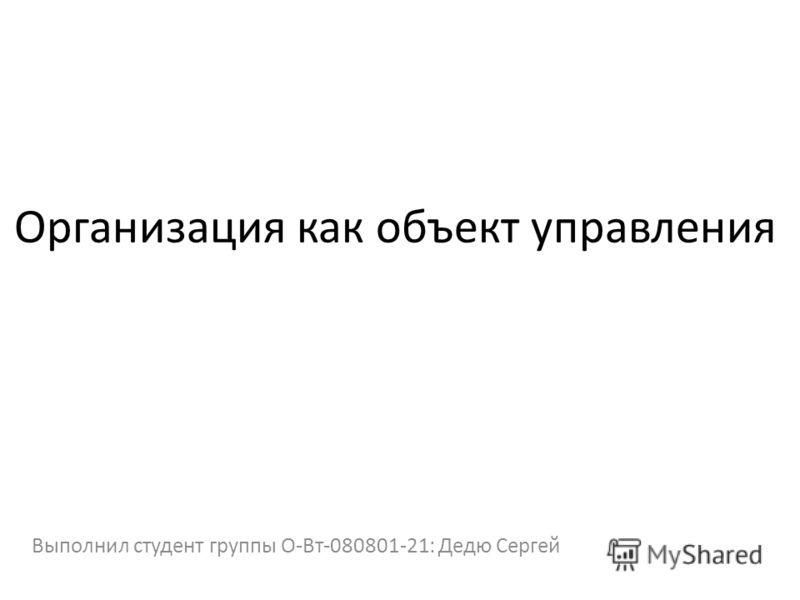 Организация как объект управления Выполнил студент группы О-Вт-080801-21: Дедю Сергей