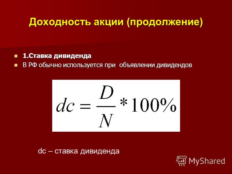 Доходность акции (продолжение) 1.Ставка дивиденда 1.Ставка дивиденда В РФ обычно используется при объявлении дивидендов В РФ обычно используется при объявлении дивидендов dc – ставка дивиденда