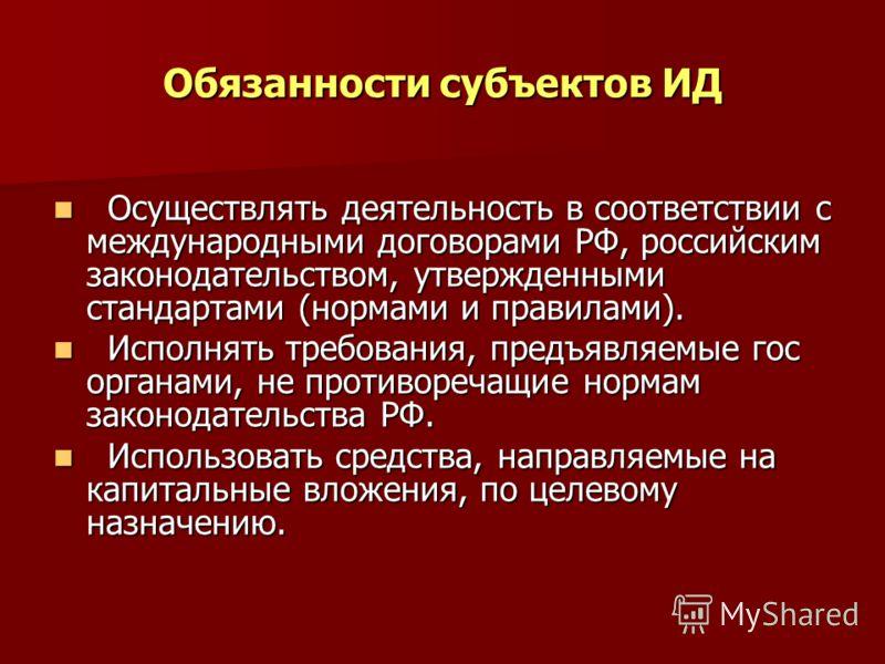 Обязанности субъектов ИД Осуществлять деятельность в соответствии с международными договорами РФ, российским законодательством, утвержденными стандартами (нормами и правилами). Осуществлять деятельность в соответствии с международными договорами РФ,