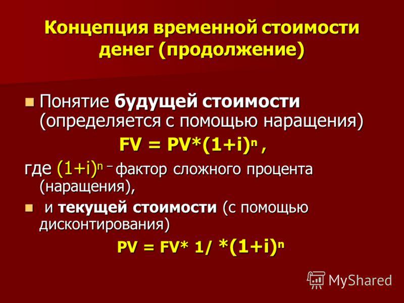 Концепция временной стоимости денег (продолжение) Понятие будущей стоимости (определяется с помощью наращения) Понятие будущей стоимости (определяется с помощью наращения) FV = PV*(1+i) n, FV = PV*(1+i) n, где (1+i) n – фактор сложного процента (нара