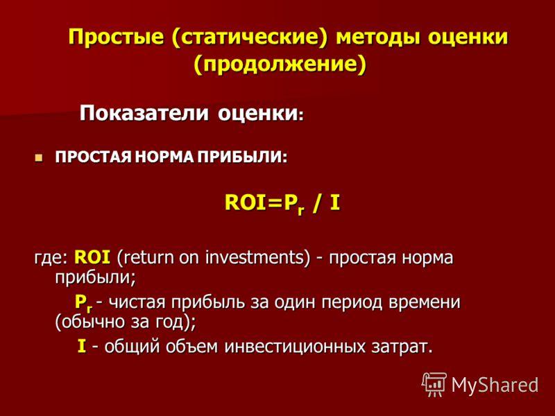 Простые (статические) методы оценки (продолжение) Простые (статические) методы оценки (продолжение) Показатели оценки : Показатели оценки : ПРОСТАЯ НОРМА ПРИБЫЛИ: ПРОСТАЯ НОРМА ПРИБЫЛИ: ROI=Р r / I ROI=Р r / I где: ROI (return on investments) - прост