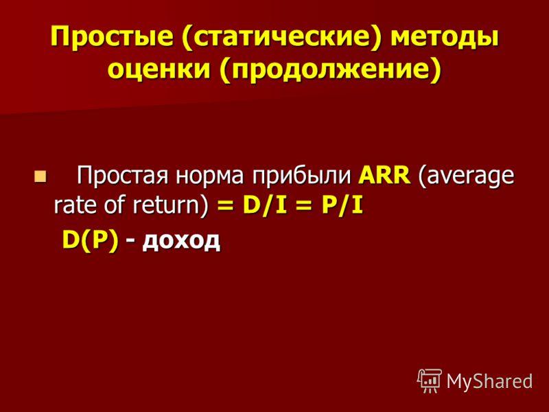 Простые (статические) методы оценки (продолжение) Простая норма прибыли ARR (average rate of return) = D/I = P/I Простая норма прибыли ARR (average rate of return) = D/I = P/I D(P) - доход D(P) - доход