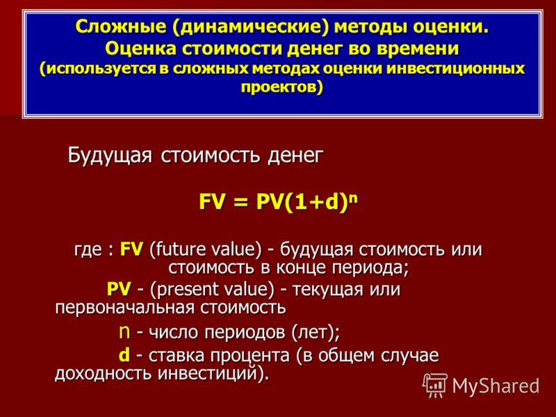 Сложные (динамические) методы оценки. Оценка стоимости денег во времени (используется в сложных методах оценки инвестиционных проектов) Будущая стоимость денег Будущая стоимость денег FV = PV(1+d) n где : FV (future value) - будущая стоимость или сто