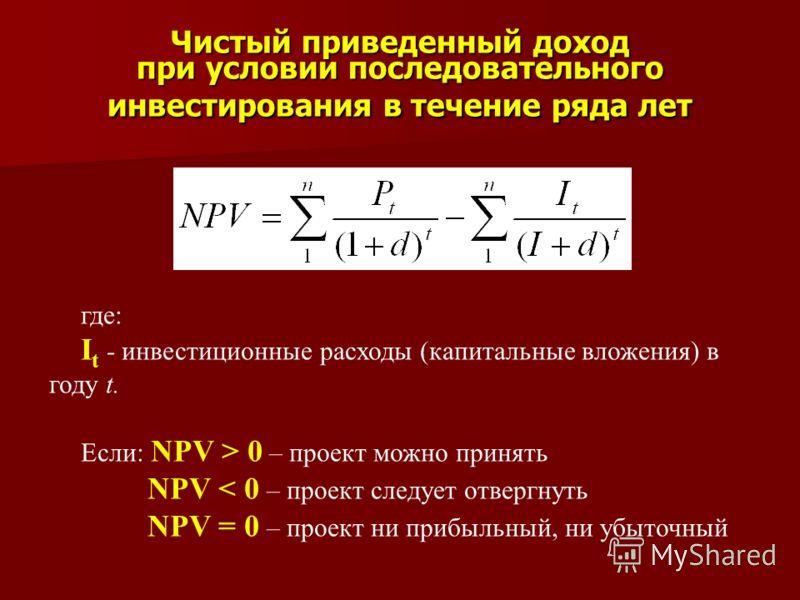 Чистый приведенный доход при условии последовательного инвестирования в течение ряда лет где: I t - инвестиционные расходы (капитальные вложения) в году t. Если: NPV > 0 – проект можно принять NPV < 0 – проект следует отвергнуть NPV = 0 – проект ни п
