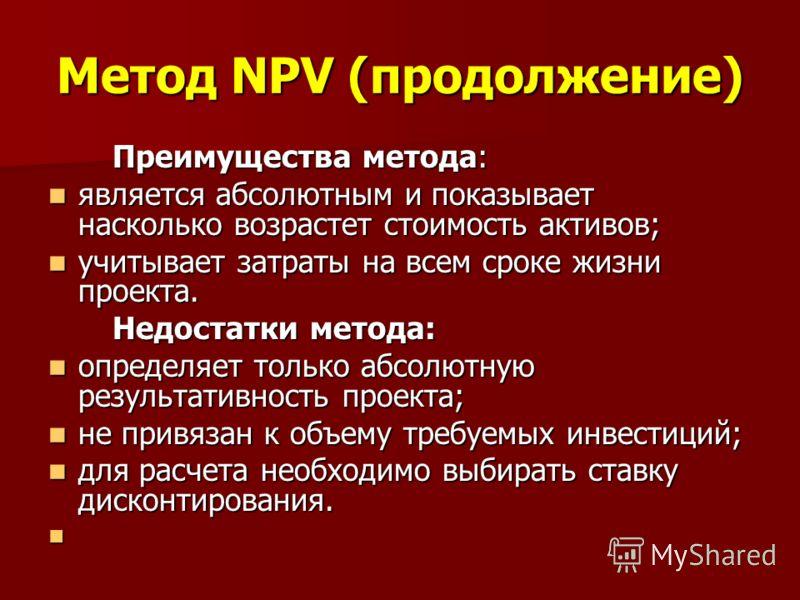 Метод NPV (продолжение) Преимущества метода: Преимущества метода: является абсолютным и показывает насколько возрастет стоимость активов; является абсолютным и показывает насколько возрастет стоимость активов; учитывает затраты на всем сроке жизни пр