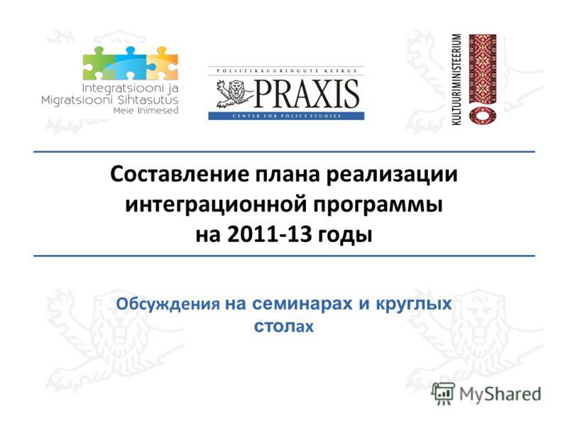 Составление плана реализации интеграционной программы на 2011-13 годы Обсуждения на семинарах и круглых стол ах