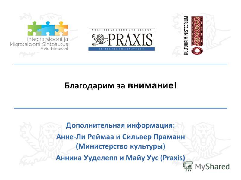 Благодарим за внимание ! Дополнительная информация: Анне-Ли Реймаа и Сильвер Праманн (Министерство культуры) Анника Ууделепп и Майу Уус (Praxis)