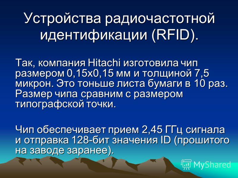 Устройства радиочастотной идентификации (RFID). Так, компания Hitachi изготовила чип размером 0,15х0,15 мм и толщиной 7,5 микрон. Это тоньше листа бумаги в 10 раз. Размер чипа сравним с размером типографской точки. Так, компания Hitachi изготовила чи