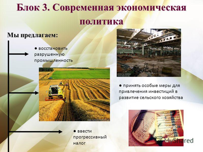 Блок 3. Современная экономическая политика Мы предлагаем: восстановить разрушенную промышленность принять особые меры для привлечения инвестиций в развитие сельского хозяйства ввести прогрессивный налог
