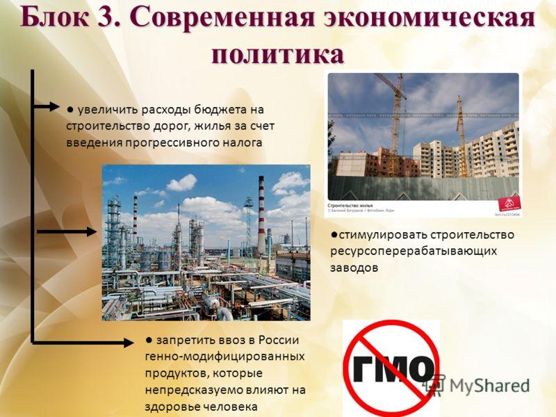 Блок 3. Современная экономическая политика стимулировать строительство ресурсоперерабатывающих заводов запретить ввоз в России генно-модифицированных продуктов, которые непредсказуемо влияют на здоровье человека увеличить расходы бюджета на строитель