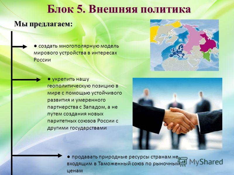 Блок 5. Внешняя политика Мы предлагаем: создать многополярную модель мирового устройства в интересах России укрепить нашу геополитическую позицию в мире с помощью устойчивого развития и умеренного партнерства с Западом, а не путем создания новых пари