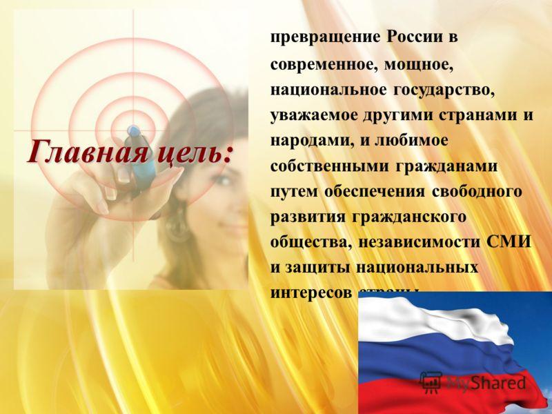 Главная цель: превращение России в современное, мощное, национальное государство, уважаемое другими странами и народами, и любимое собственными гражданами путем обеспечения свободного развития гражданского общества, независимости СМИ и защиты национа