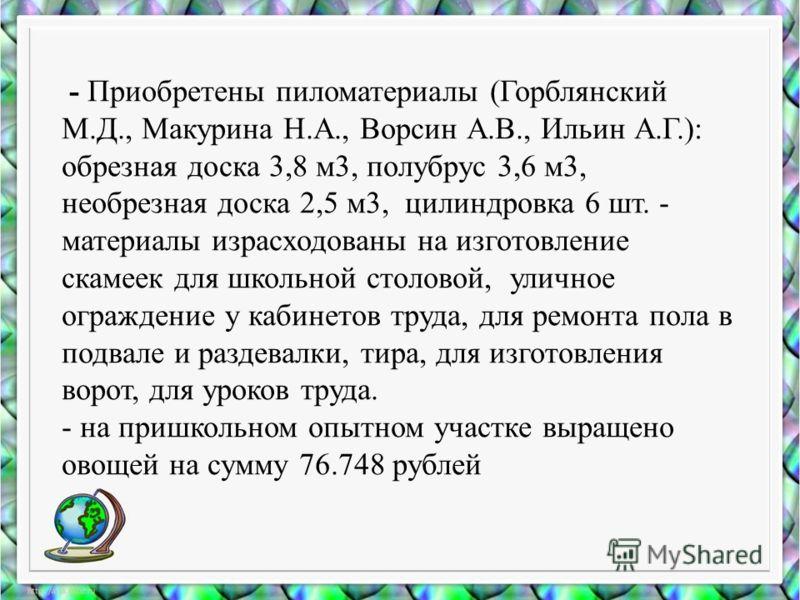 - Приобретены пиломатериалы (Горблянский М.Д., Макурина Н.А., Ворсин А.В., Ильин А.Г.): обрезная доска 3,8 м3, полубрус 3,6 м3, необрезная доска 2,5 м3, цилиндровка 6 шт. - материалы израсходованы на изготовление скамеек для школьной столовой, улично
