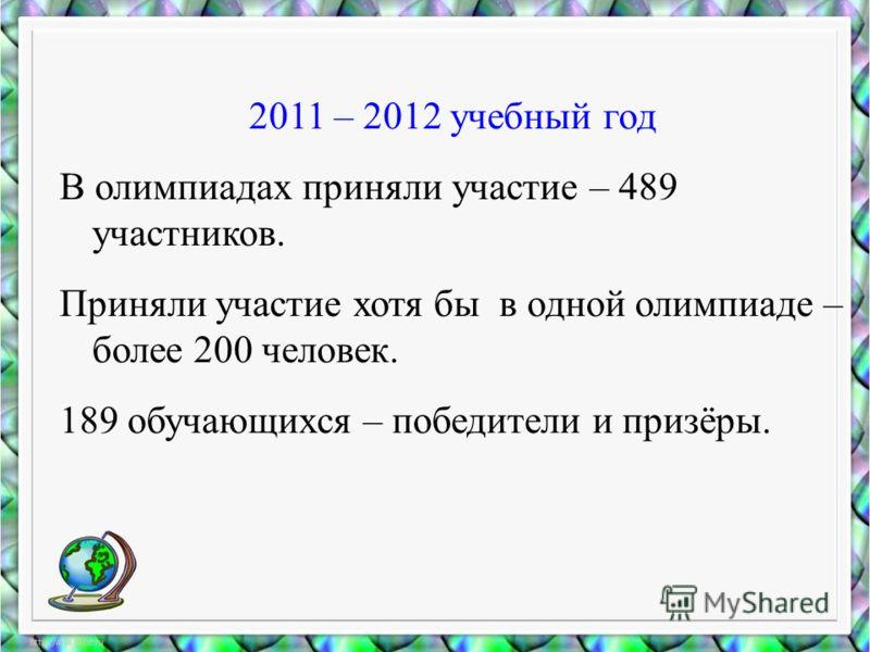 2011 – 2012 учебный год В олимпиадах приняли участие – 489 участников. Приняли участие хотя бы в одной олимпиаде – более 200 человек. 189 обучающихся – победители и призёры.