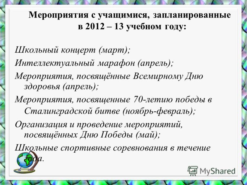 Мероприятия с учащимися, запланированные в 2012 – 13 учебном году: Школьный концерт (март); Интеллектуальный марафон (апрель); Мероприятия, посвящённые Всемирному Дню здоровья (апрель); Мероприятия, посвященные 70-летию победы в Сталинградской битве