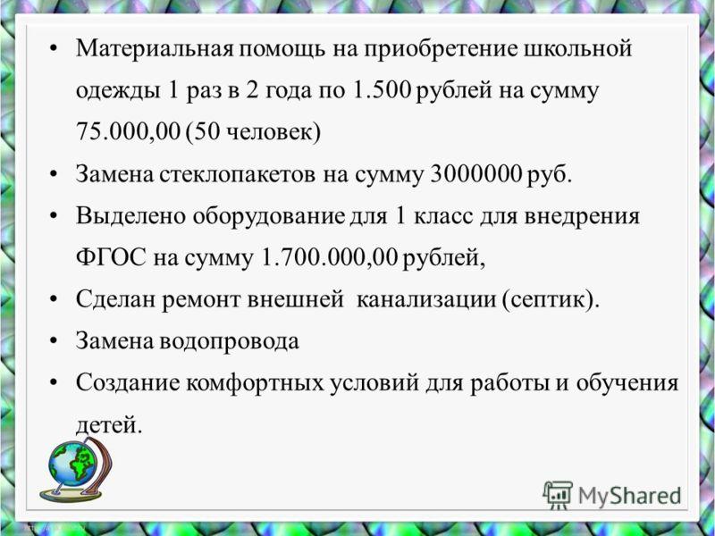 Материальная помощь на приобретение школьной одежды 1 раз в 2 года по 1.500 рублей на сумму 75.000,00 (50 человек) Замена стеклопакетов на сумму 3000000 руб. Выделено оборудование для 1 класс для внедрения ФГОС на сумму 1.700.000,00 рублей, Сделан ре