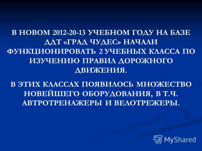 В НОВОМ 2012-20-13 УЧЕБНОМ ГОДУ НА БАЗЕ ДДТ «ГРАД ЧУДЕС» НАЧАЛИ ФУНКЦИОНИРОВАТЬ 2 УЧЕБНЫХ КЛАССА ПО ИЗУЧЕНИЮ ПРАВИЛ ДОРОЖНОГО ДВИЖЕНИЯ. В ЭТИХ КЛАССАХ ПОЯВИЛОСЬ МНОЖЕСТВО НОВЕЙШЕГО ОБОРУДОВАНИЯ, В Т.Ч. АВТРОТРЕНАЖЕРЫ И ВЕЛОТРЕЖЕРЫ.