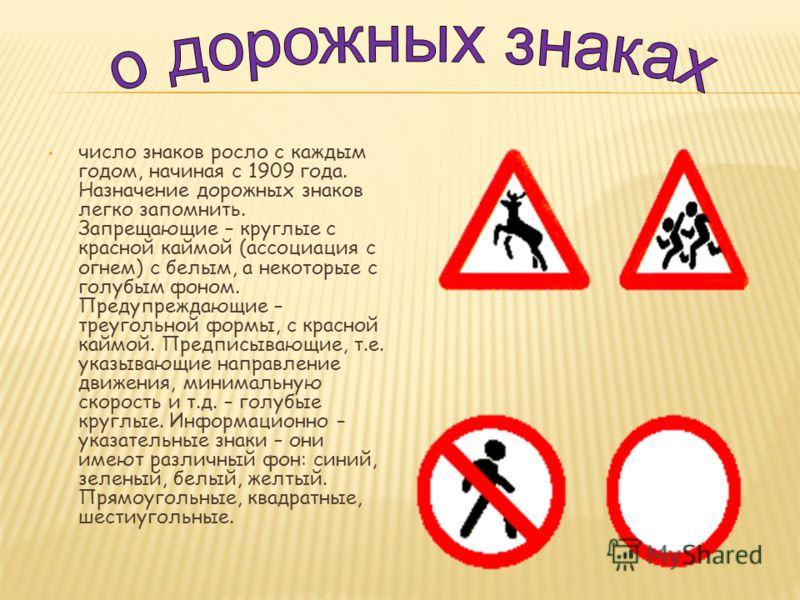 число знаков росло с каждым годом, начиная с 1909 года. Назначение дорожных знаков легко запомнить. Запрещающие – круглые с красной каймой (ассоциация с огнем) с белым, а некоторые с голубым фоном. Предупреждающие – треугольной формы, с красной каймо